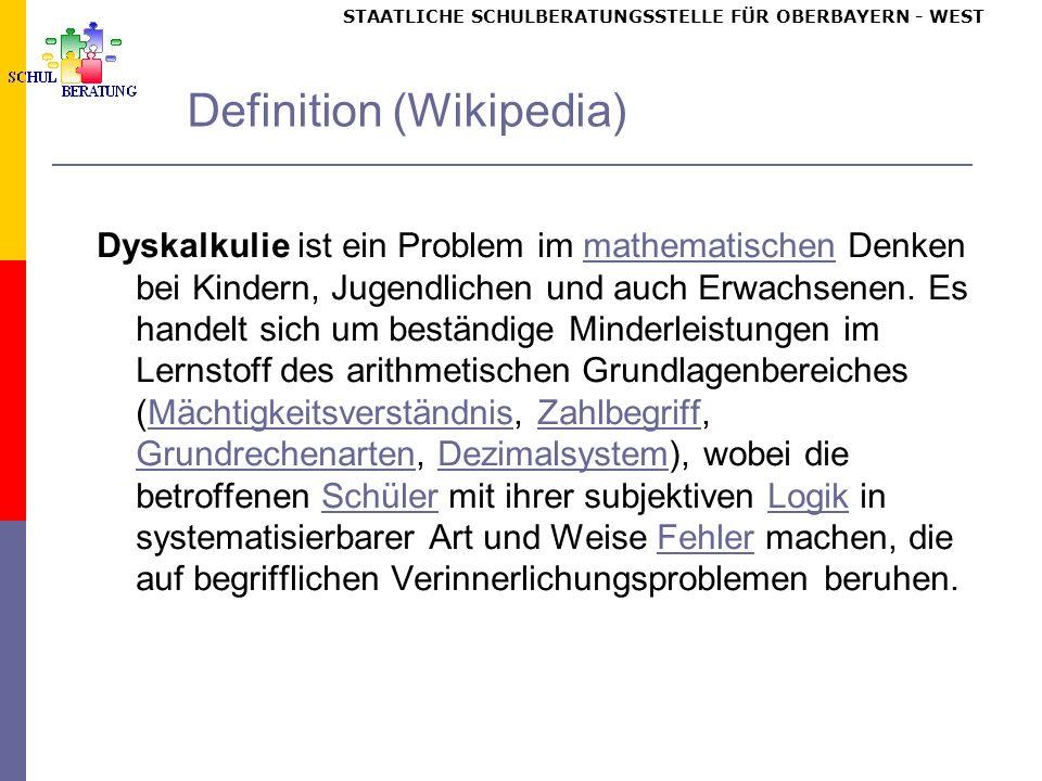 STAATLICHE SCHULBERATUNGSSTELLE FÜR OBERBAYERN WEST Definition (Wikipedia) Dyskalkulie ist ein Problem im mathematischen Denken bei Kindern, Jugendlichen und auch Erwachsenen.