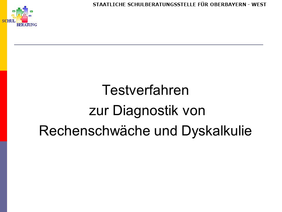 STAATLICHE SCHULBERATUNGSSTELLE FÜR OBERBAYERN WEST Testverfahren zur Diagnostik von Rechenschwäche und Dyskalkulie