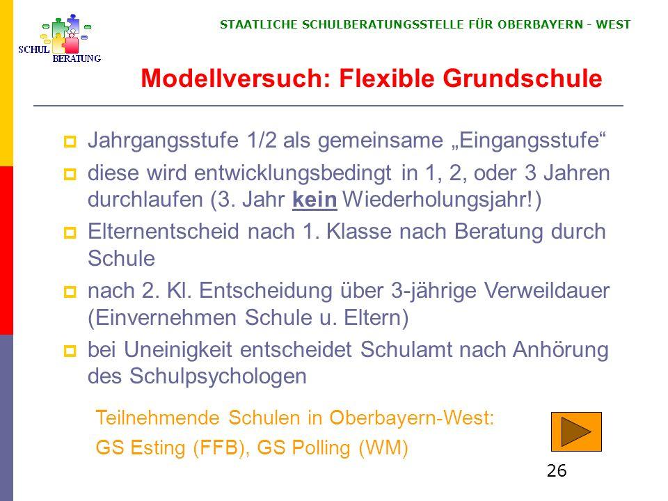 STAATLICHE SCHULBERATUNGSSTELLE FÜR OBERBAYERN WEST 26 Modellversuch: Flexible Grundschule Jahrgangsstufe 1/2 als gemeinsame Eingangsstufe diese wird entwicklungsbedingt in 1, 2, oder 3 Jahren durchlaufen (3.