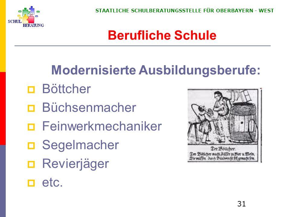 STAATLICHE SCHULBERATUNGSSTELLE FÜR OBERBAYERN WEST 31 Berufliche Schule Modernisierte Ausbildungsberufe: Böttcher Büchsenmacher Feinwerkmechaniker Segelmacher Revierjäger etc.