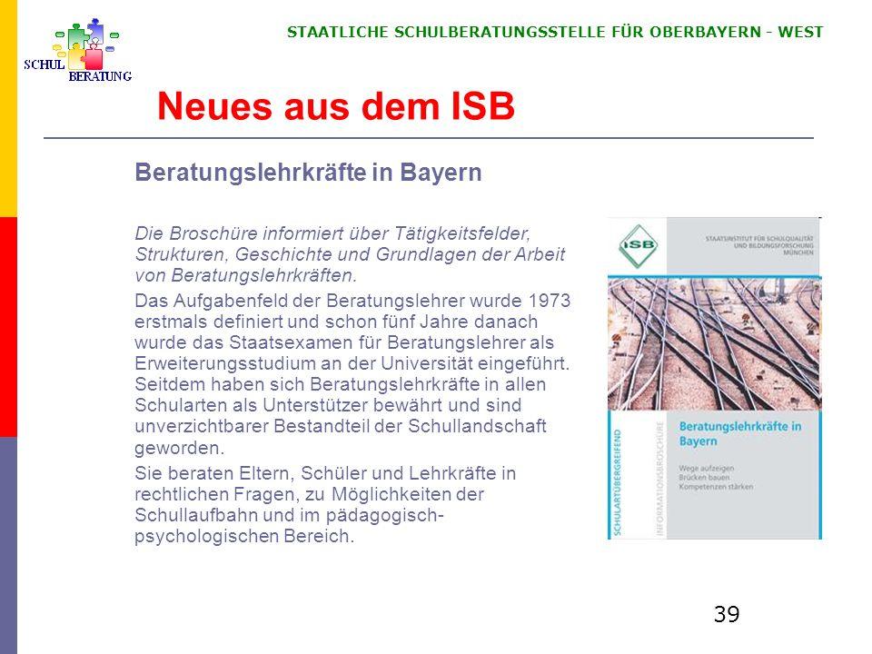 STAATLICHE SCHULBERATUNGSSTELLE FÜR OBERBAYERN WEST 39 Neues aus dem ISB Beratungslehrkräfte in Bayern Die Broschüre informiert über Tätigkeitsfelder,