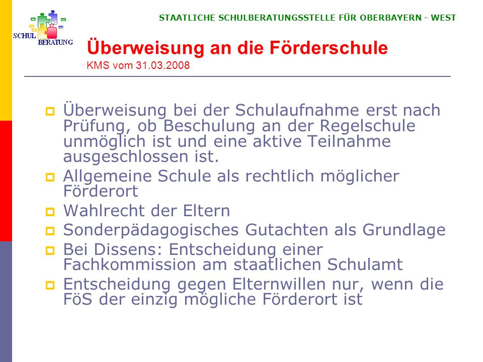 STAATLICHE SCHULBERATUNGSSTELLE FÜR OBERBAYERN WEST Überweisung an die Förderschule KMS vom 31.03.2008 Überweisung bei der Schulaufnahme erst nach Prü