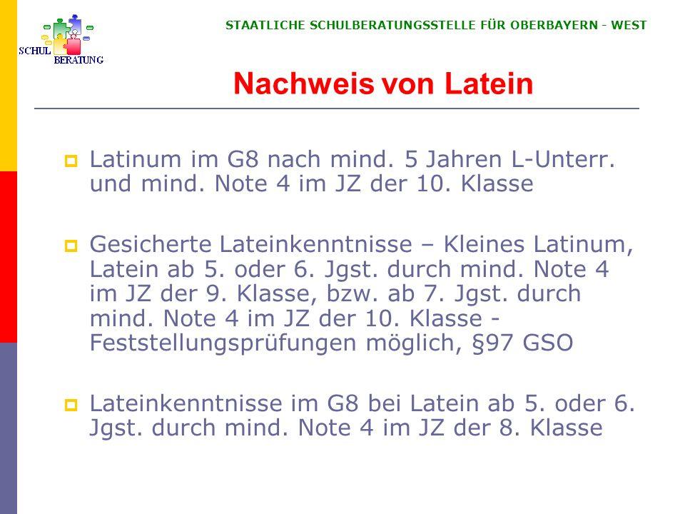 STAATLICHE SCHULBERATUNGSSTELLE FÜR OBERBAYERN WEST Nachweis von Latein Latinum im G8 nach mind. 5 Jahren L-Unterr. und mind. Note 4 im JZ der 10. Kla