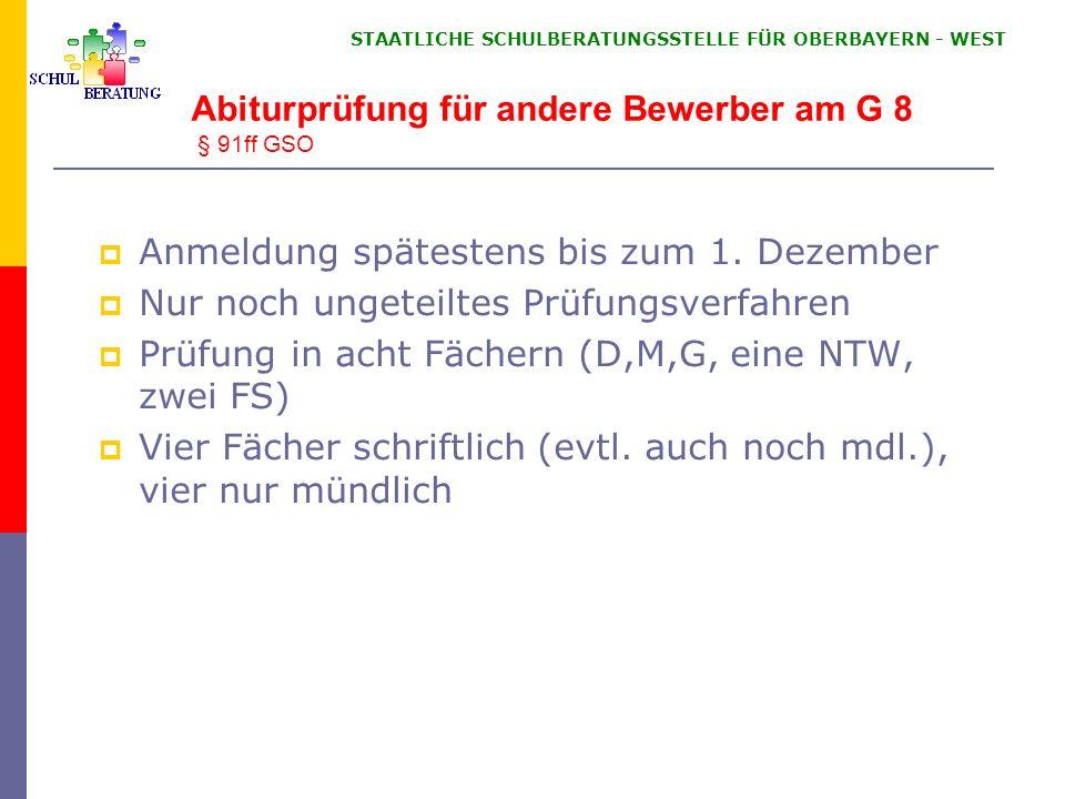 STAATLICHE SCHULBERATUNGSSTELLE FÜR OBERBAYERN WEST Abiturprüfung für andere Bewerber am G 8 § 91ff GSO Anmeldung spätestens bis zum 1. Dezember Nur n