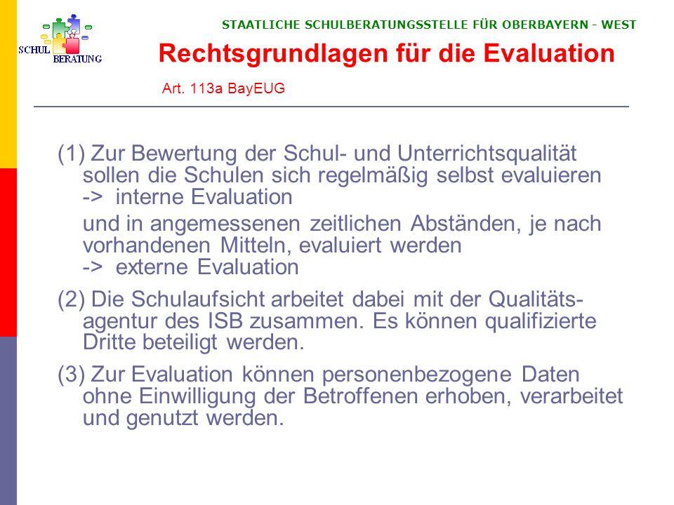 STAATLICHE SCHULBERATUNGSSTELLE FÜR OBERBAYERN WEST Rechtsgrundlagen für die Evaluation Art. 113a BayEUG (1) Zur Bewertung der Schul- und Unterrichtsq