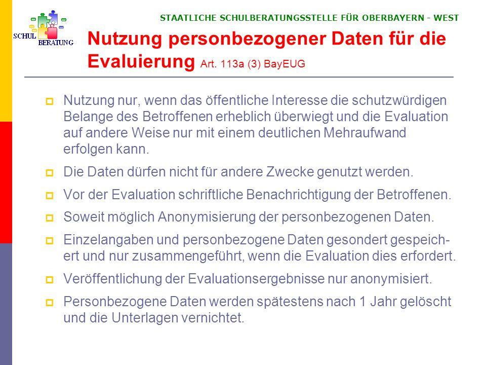 STAATLICHE SCHULBERATUNGSSTELLE FÜR OBERBAYERN WEST Nutzung personbezogener Daten für die Evaluierung Art. 113a (3) BayEUG Nutzung nur, wenn das öffen