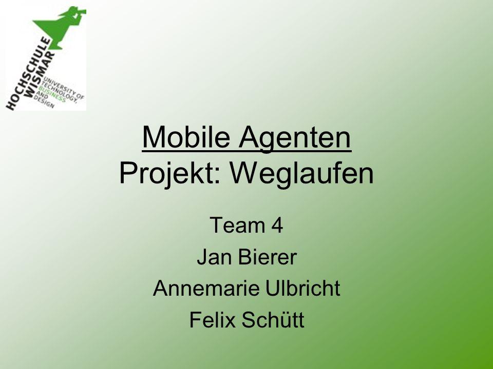 Mobile Agenten Projekt: Weglaufen Team 4 Jan Bierer Annemarie Ulbricht Felix Schütt
