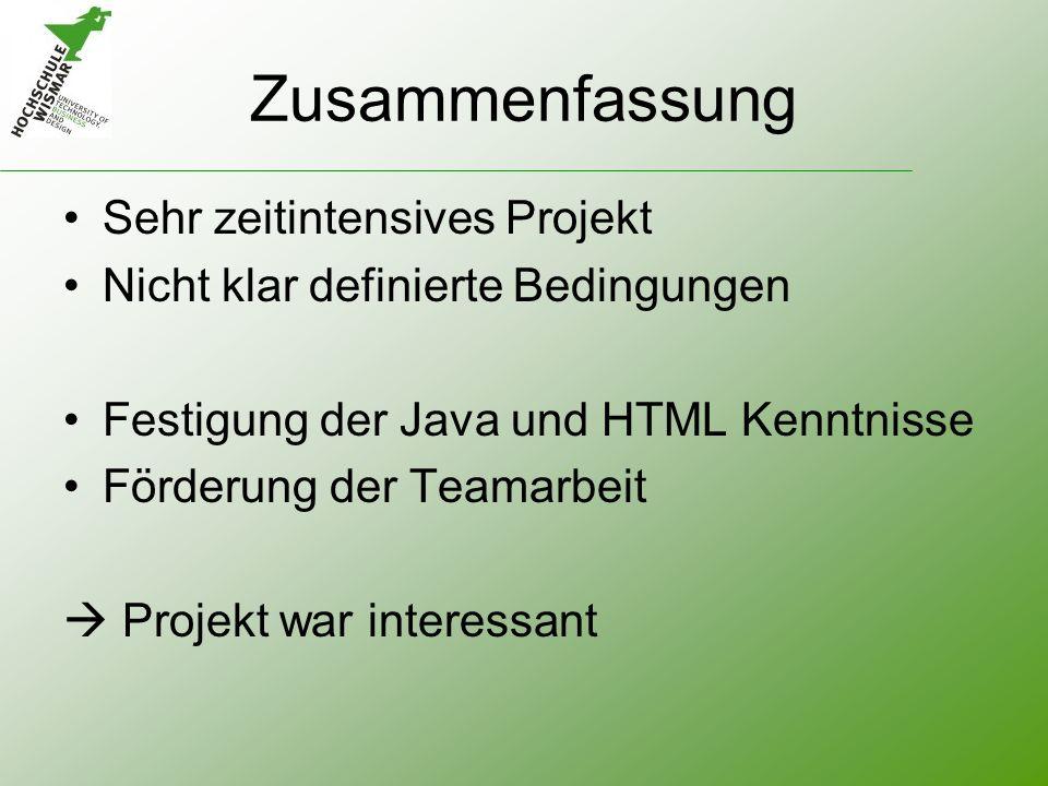 Zusammenfassung Sehr zeitintensives Projekt Nicht klar definierte Bedingungen Festigung der Java und HTML Kenntnisse Förderung der Teamarbeit Projekt