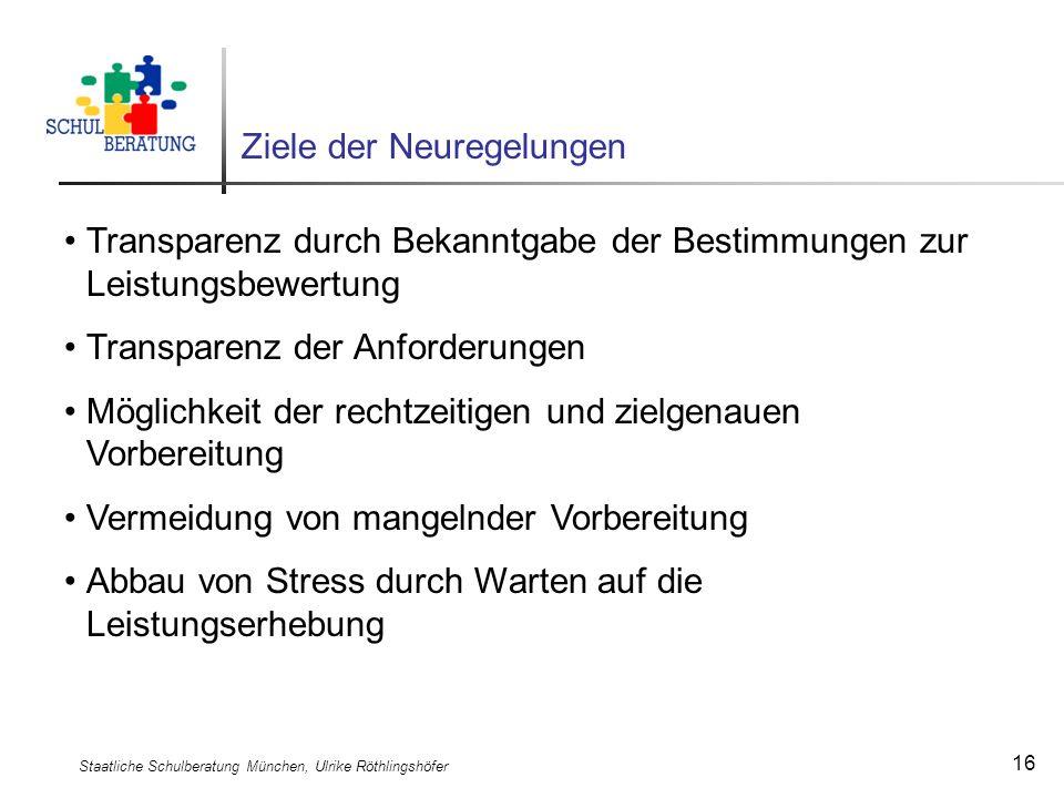 Staatliche Schulberatung München, Ulrike Röthlingshöfer 16 Ziele der Neuregelungen Transparenz durch Bekanntgabe der Bestimmungen zur Leistungsbewertu