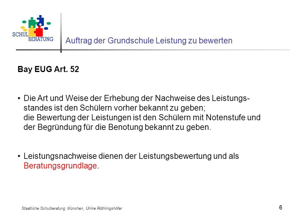 Staatliche Schulberatung München, Ulrike Röthlingshöfer 6 Auftrag der Grundschule Leistung zu bewerten Bay EUG Art. 52 Die Art und Weise der Erhebung
