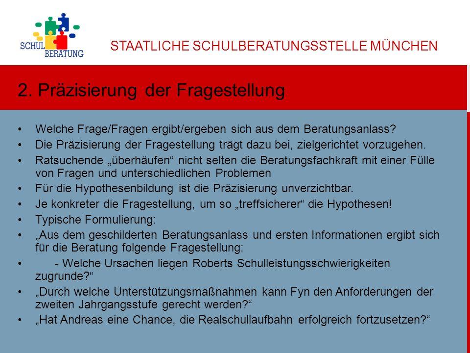 STAATLICHE SCHULBERATUNGSSTELLE MÜNCHEN Dr. Helga Ulbricht 2013 4 2. Präzisierung der Fragestellung Welche Frage/Fragen ergibt/ergeben sich aus dem Be