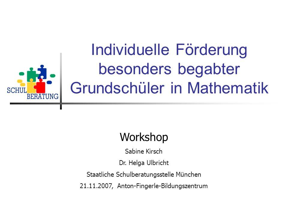 Individuelle Förderung besonders begabter Grundschüler in Mathematik Workshop Sabine Kirsch Dr. Helga Ulbricht Staatliche Schulberatungsstelle München