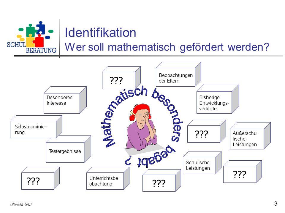 Ulbricht 5/07 3 Identifikation Wer soll mathematisch gefördert werden? Beobachtungen der Eltern Schulische Leistungen Unterrichtsbe- obachtung Testerg