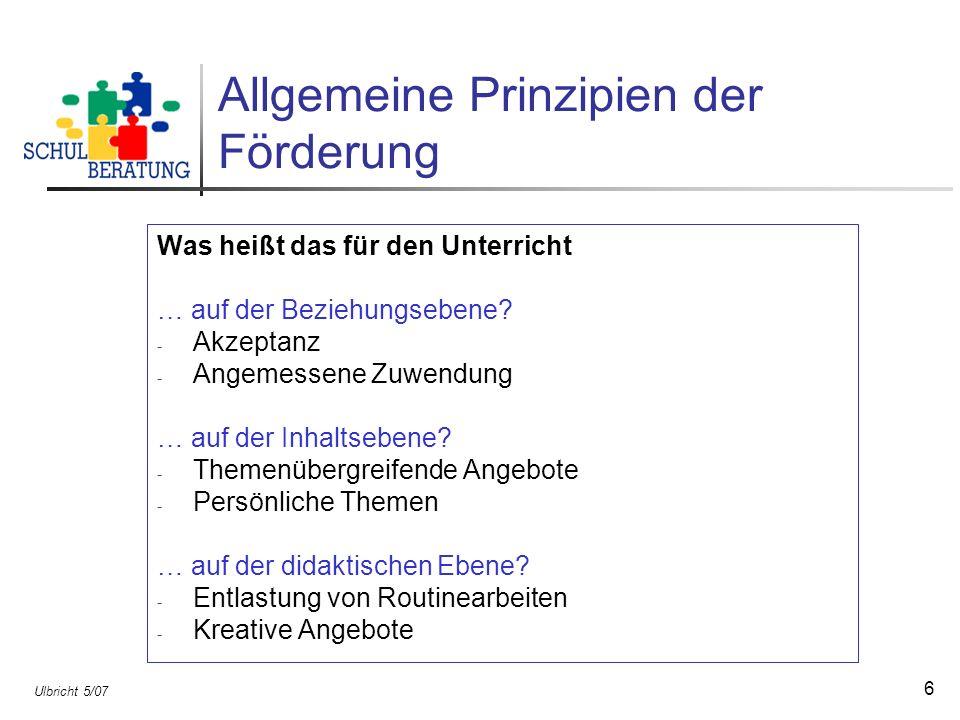 Ulbricht 5/07 6 Allgemeine Prinzipien der Förderung Was heißt das für den Unterricht … auf der Beziehungsebene? - Akzeptanz - Angemessene Zuwendung …