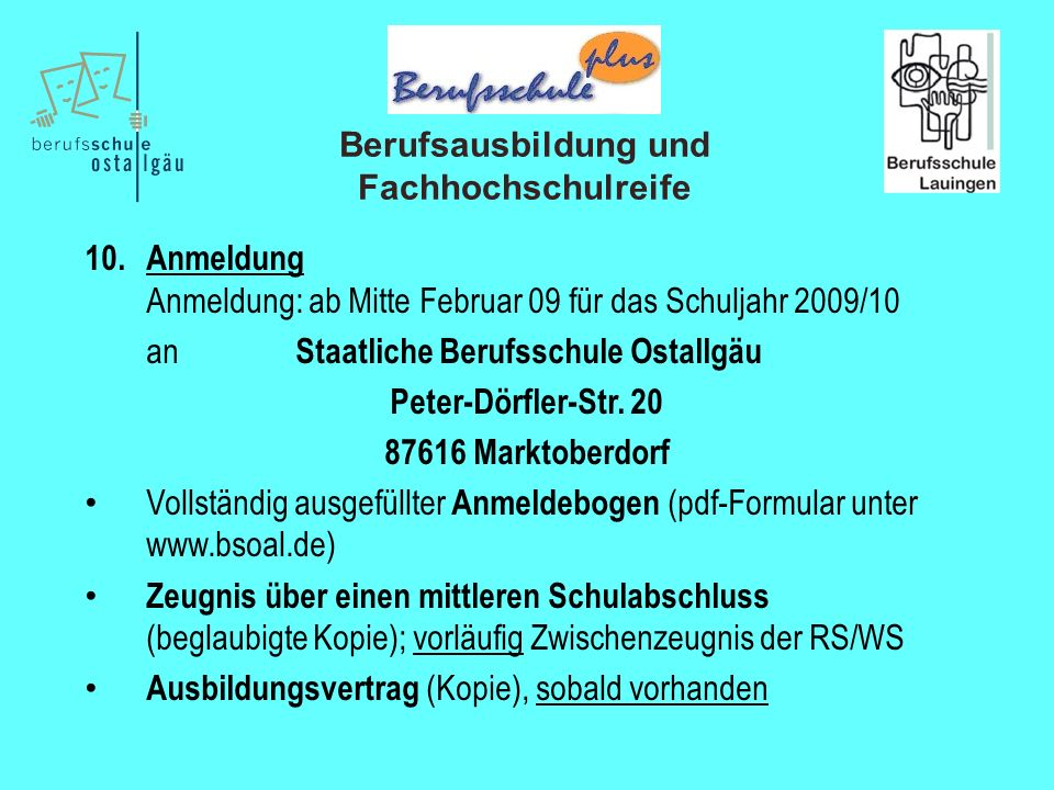 Berufsausbildung und Fachhochschulreife 10. Anmeldung Anmeldung: ab Mitte Februar 09 für das Schuljahr 2009/10 an Staatliche Berufsschule Ostallgäu Pe