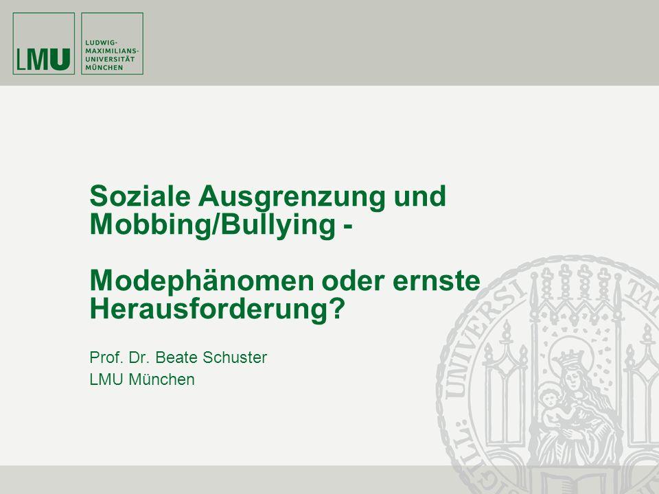 Soziale Ausgrenzung und Mobbing/Bullying - Modephänomen oder ernste Herausforderung? Prof. Dr. Beate Schuster LMU München