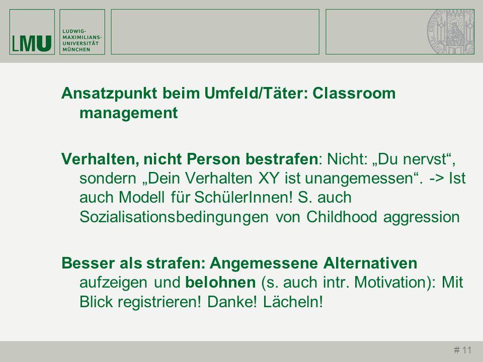 # 11 Ansatzpunkt beim Umfeld/Täter: Classroom management Verhalten, nicht Person bestrafen: Nicht: Du nervst, sondern Dein Verhalten XY ist unangemess