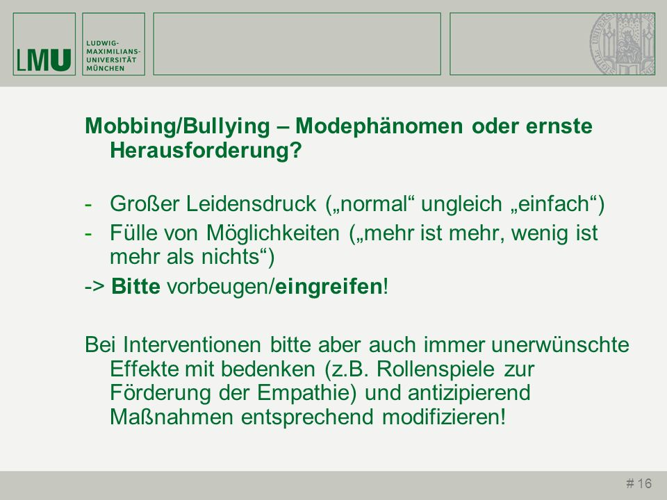 # 16 Mobbing/Bullying – Modephänomen oder ernste Herausforderung? -Großer Leidensdruck (normal ungleich einfach) -Fülle von Möglichkeiten (mehr ist me