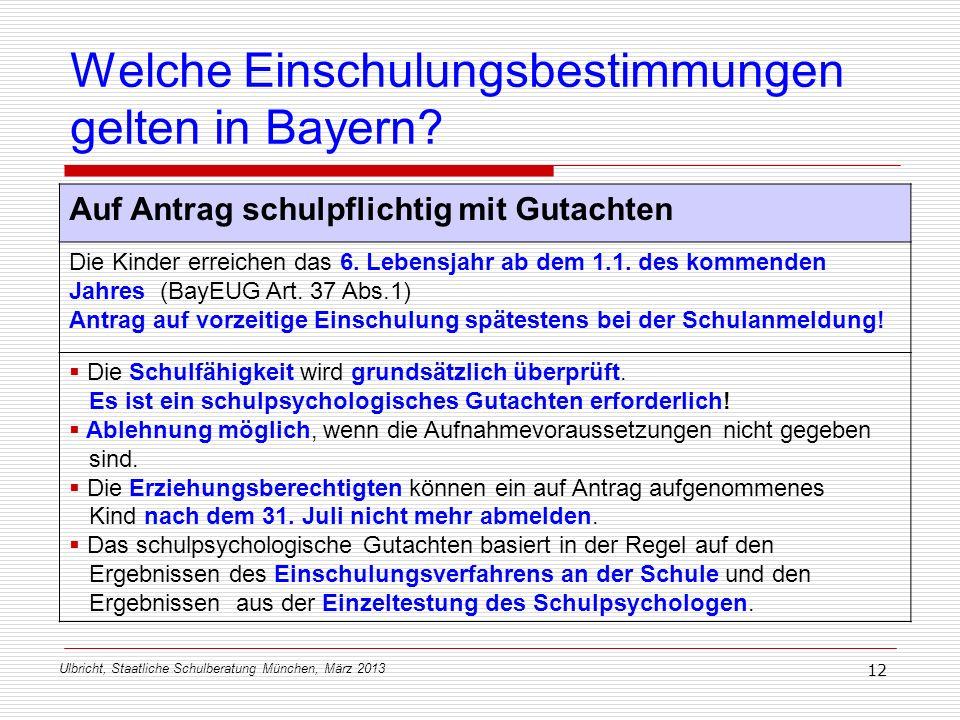 Ulbricht, Staatliche Schulberatung München, März 2013 12 Welche Einschulungsbestimmungen gelten in Bayern? Auf Antrag schulpflichtig mit Gutachten Die