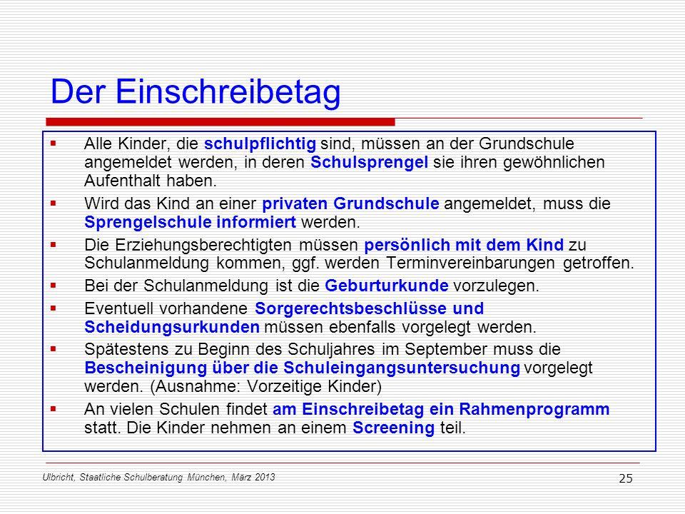 Ulbricht, Staatliche Schulberatung München, März 2013 25 Der Einschreibetag Alle Kinder, die schulpflichtig sind, müssen an der Grundschule angemeldet