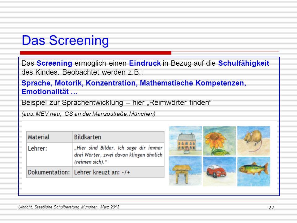Ulbricht, Staatliche Schulberatung München, März 2013 27 Das Screening Das Screening ermöglich einen Eindruck in Bezug auf die Schulfähigkeit des Kind
