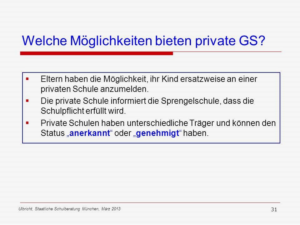 Ulbricht, Staatliche Schulberatung München, März 2013 31 Welche Möglichkeiten bieten private GS? Eltern haben die Möglichkeit, ihr Kind ersatzweise an