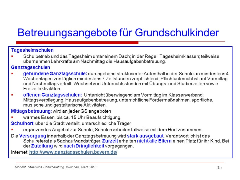 Ulbricht, Staatliche Schulberatung München, März 2013 35 Betreuungsangebote für Grundschulkinder Tagesheimschulen Schulbetrieb und das Tagesheim unter