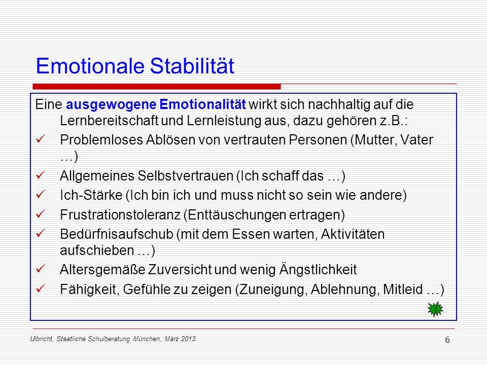 Ulbricht, Staatliche Schulberatung München, März 2013 6 Emotionale Stabilität Eine ausgewogene Emotionalität wirkt sich nachhaltig auf die Lernbereits