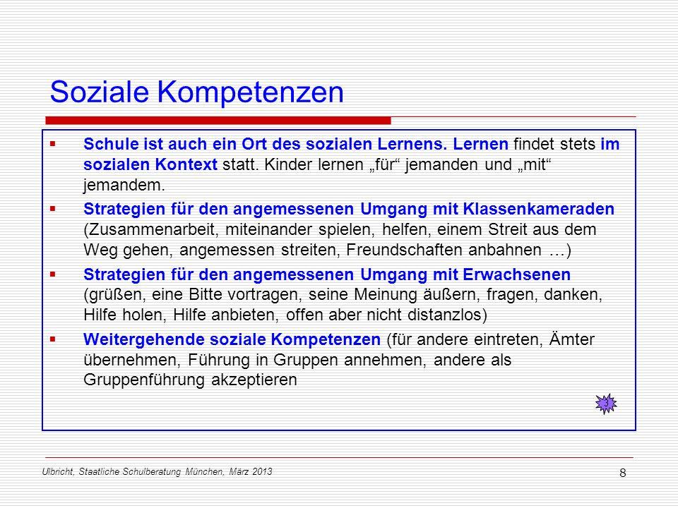 Ulbricht, Staatliche Schulberatung München, März 2013 8 Soziale Kompetenzen Schule ist auch ein Ort des sozialen Lernens. Lernen findet stets im sozia