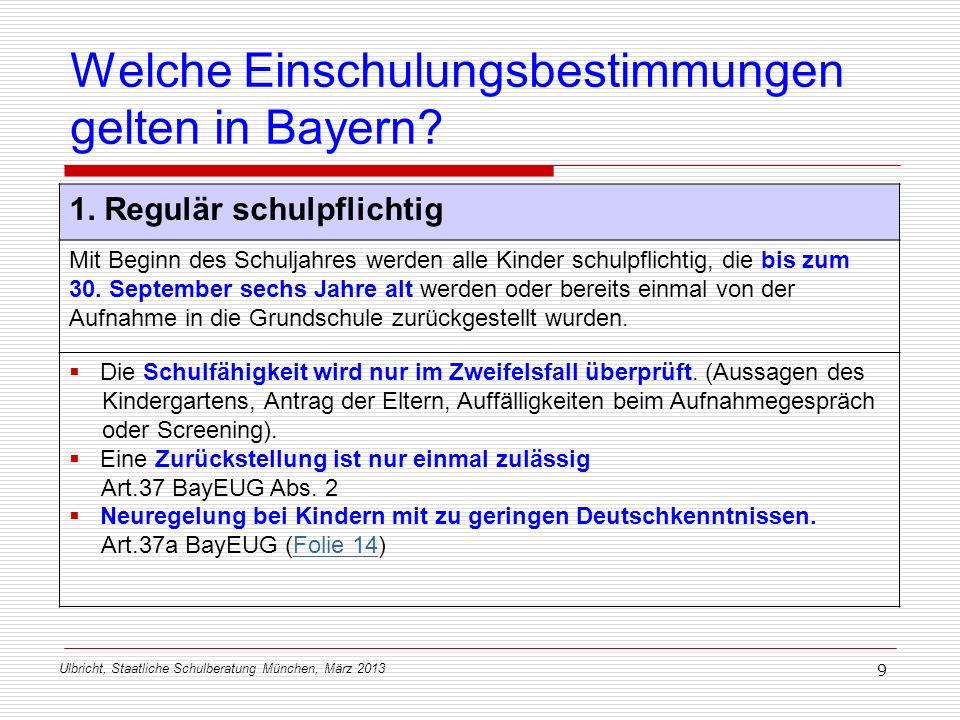 Ulbricht, Staatliche Schulberatung München, März 2013 9 Welche Einschulungsbestimmungen gelten in Bayern? 1. Regulär schulpflichtig Mit Beginn des Sch