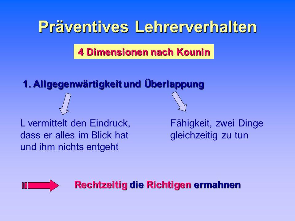 Präventives Lehrerverhalten 4 Dimensionen nach Kounin 1. Allgegenwärtigkeit und Überlappung L vermittelt den Eindruck, dass er alles im Blick hat und