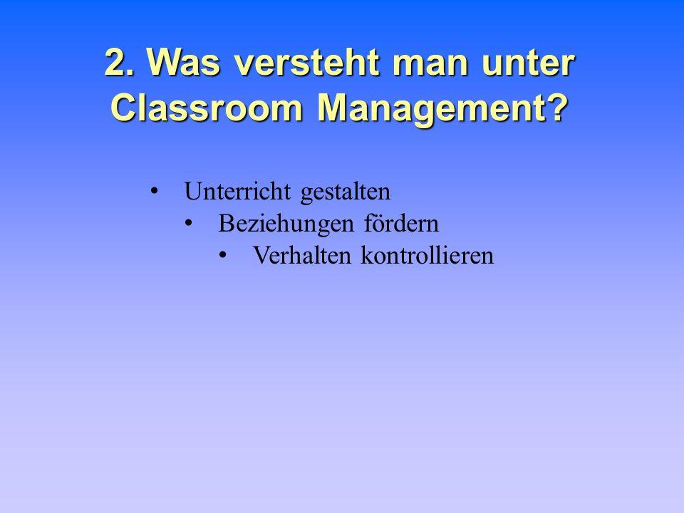 2. Was versteht man unter Classroom Management? Unterricht gestalten Beziehungen fördern Verhalten kontrollieren