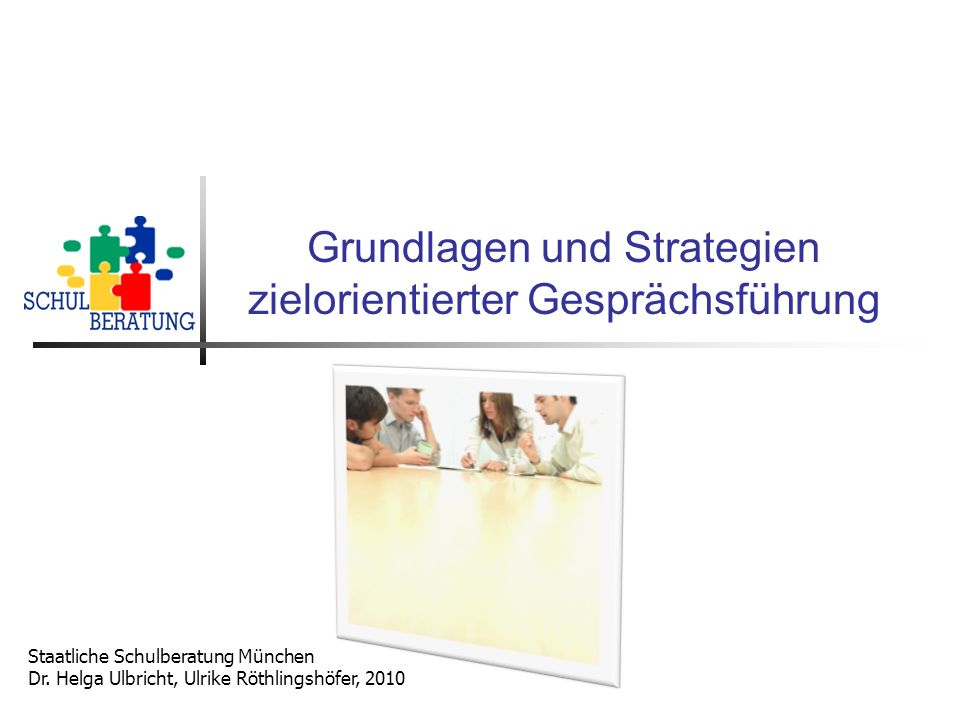 Grundlagen und Strategien zielorientierter Gesprächsführung Staatliche Schulberatung München Dr. Helga Ulbricht, Ulrike Röthlingshöfer, 2010