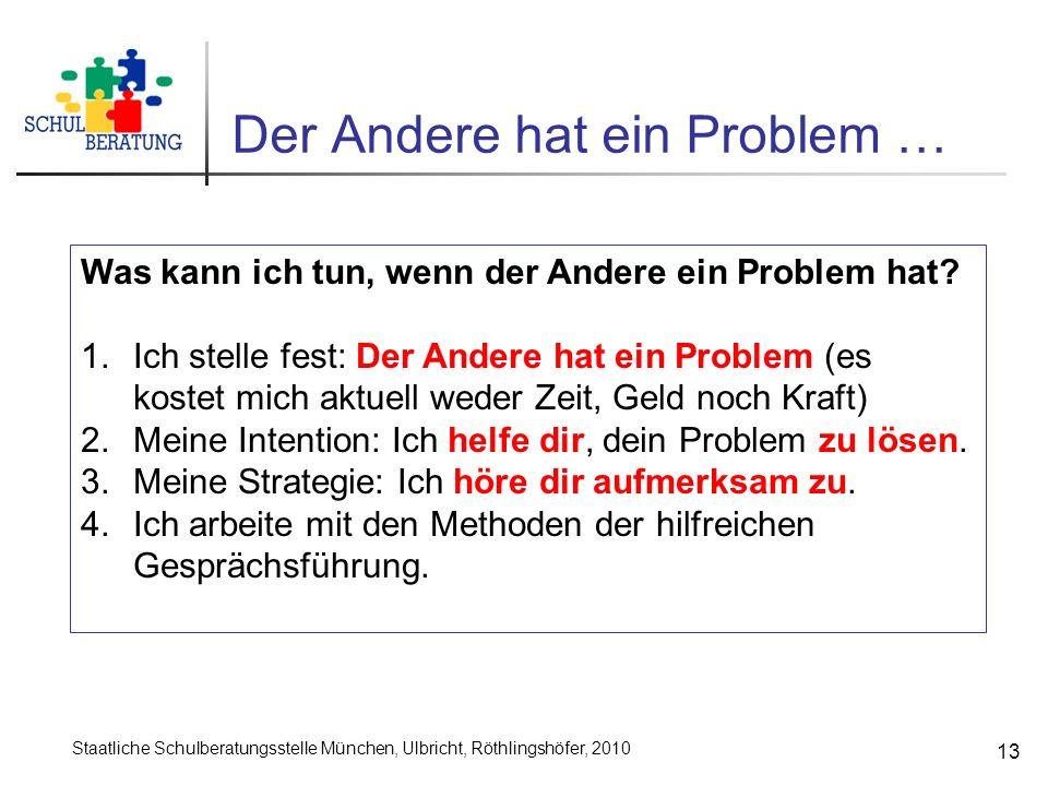 Staatliche Schulberatungsstelle München, Ulbricht, Röthlingshöfer, 2010 13 Der Andere hat ein Problem … Was kann ich tun, wenn der Andere ein Problem hat.