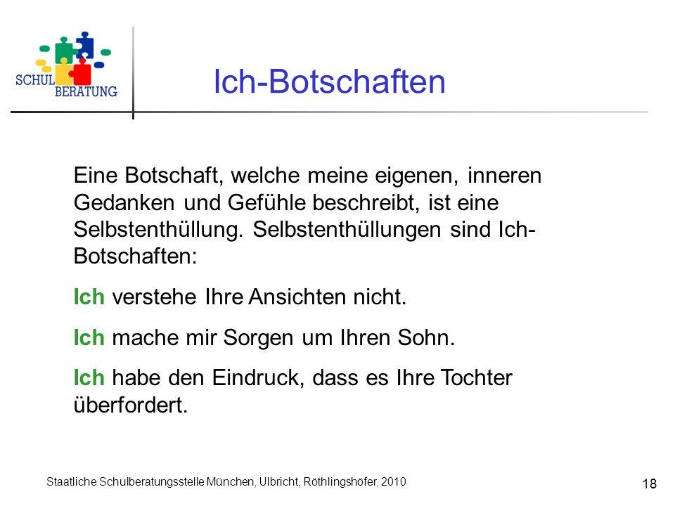 Staatliche Schulberatungsstelle München, Ulbricht, Röthlingshöfer, 2010 18 Ich-Botschaften Eine Botschaft, welche meine eigenen, inneren Gedanken und Gefühle beschreibt, ist eine Selbstenthüllung.