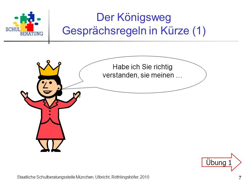 Staatliche Schulberatungsstelle München, Ulbricht, Röthlingshöfer, 2010 7 Der Königsweg Gesprächsregeln in Kürze (1) Habe ich Sie richtig verstanden, sie meinen … Übung 1