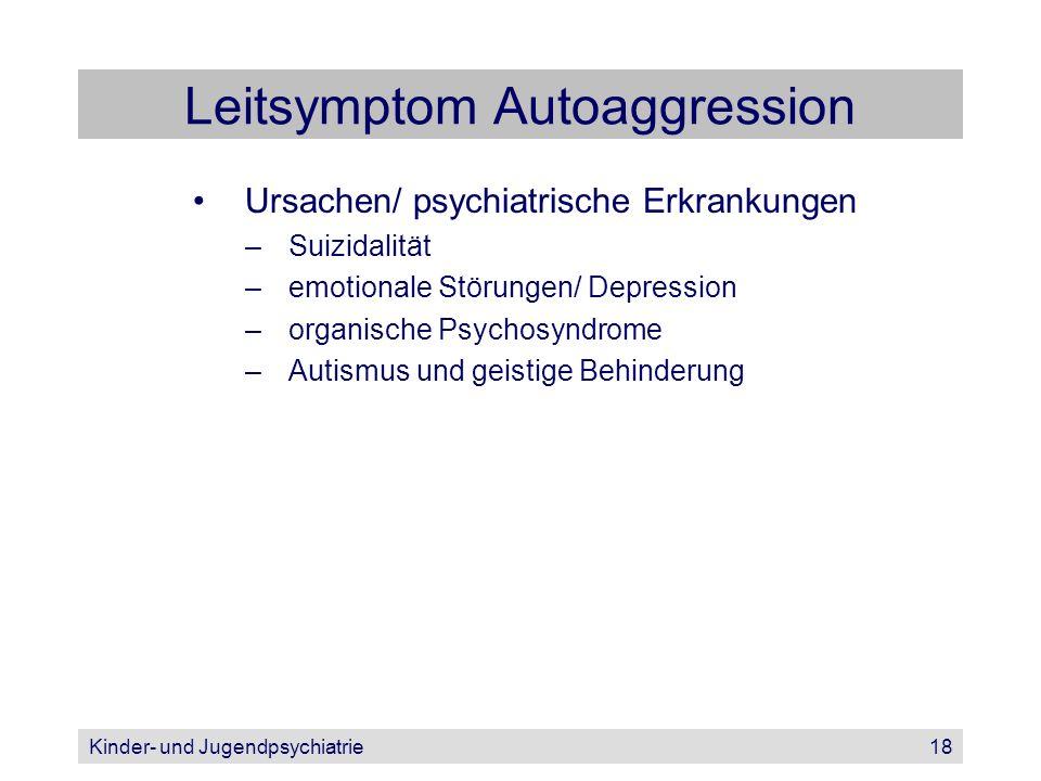 Kinder- und Jugendpsychiatrie18 Leitsymptom Autoaggression Ursachen/ psychiatrische Erkrankungen –Suizidalität –emotionale Störungen/ Depression –orga