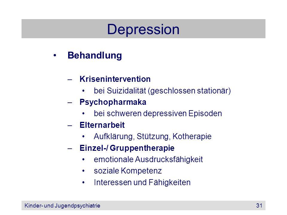 Kinder- und Jugendpsychiatrie31 Depression Behandlung –Krisenintervention bei Suizidalität (geschlossen stationär) –Psychopharmaka bei schweren depres