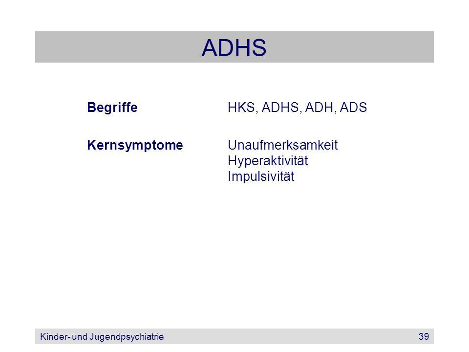 Kinder- und Jugendpsychiatrie39 ADHS BegriffeHKS, ADHS, ADH, ADS KernsymptomeUnaufmerksamkeit Hyperaktivität Impulsivität