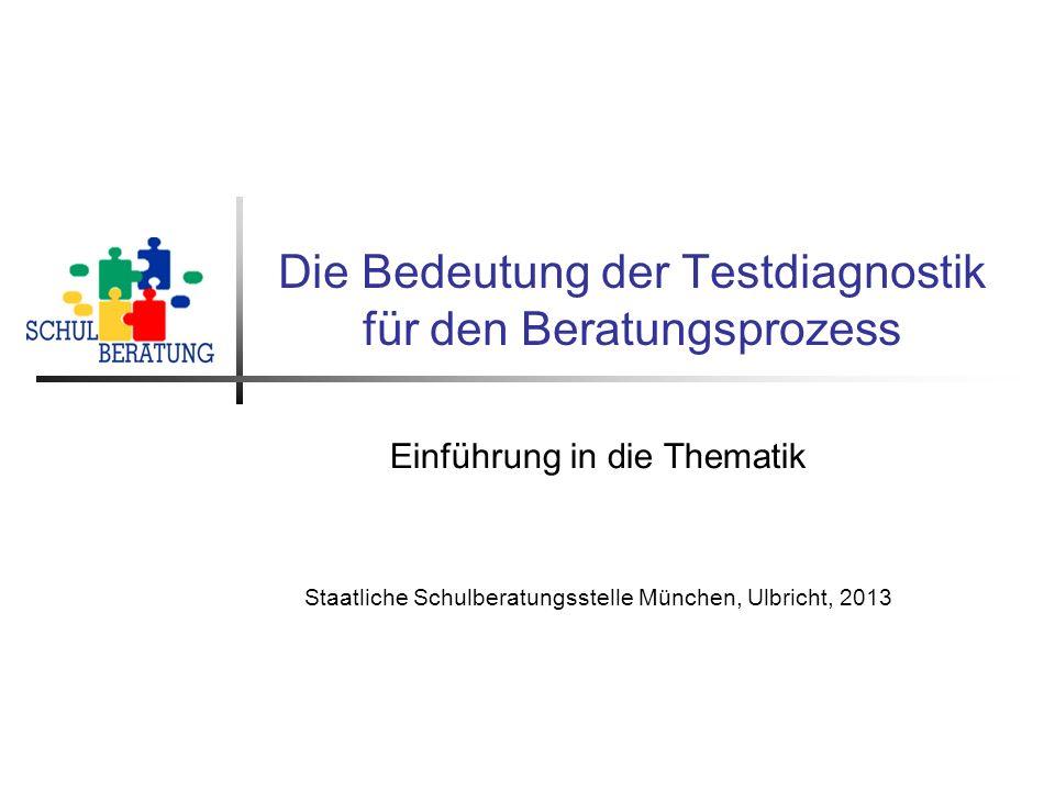 Die Bedeutung der Testdiagnostik für den Beratungsprozess Einführung in die Thematik Staatliche Schulberatungsstelle München, Ulbricht, 2013