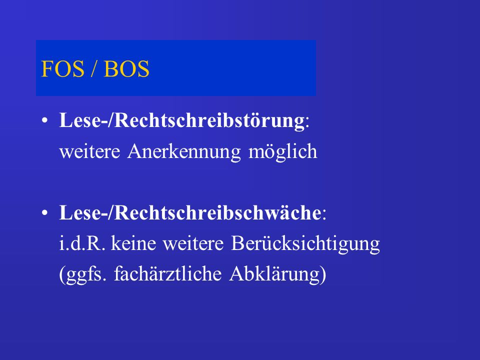 FOS / BOS Lese-/Rechtschreibstörung: weitere Anerkennung möglich Lese-/Rechtschreibschwäche: i.d.R. keine weitere Berücksichtigung (ggfs. fachärztlich