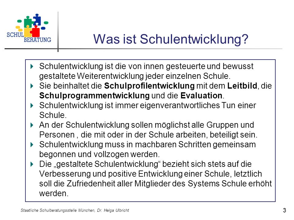 Was ist Schulentwicklung? Staatliche Schulberatungsstelle München, Dr. Helga Ulbricht 3 Schulentwicklung ist die von innen gesteuerte und bewusst gest