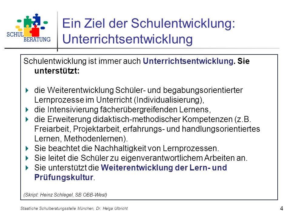 Ein Ziel der Schulentwicklung: Unterrichtsentwicklung Staatliche Schulberatungsstelle München, Dr. Helga Ulbricht 4 Schulentwicklung ist immer auch Un