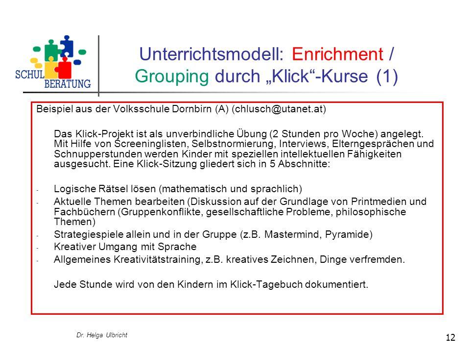 Dr. Helga Ulbricht 12 Unterrichtsmodell: Enrichment / Grouping durch Klick-Kurse (1) Beispiel aus der Volksschule Dornbirn (A) (chlusch@utanet.at) Das