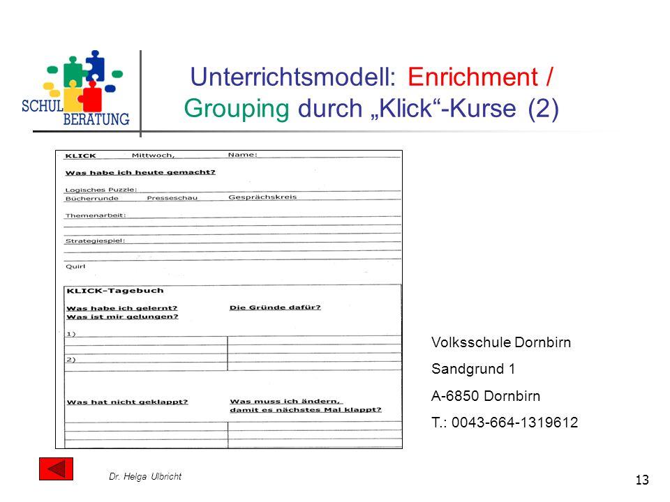 Dr. Helga Ulbricht 13 Unterrichtsmodell: Enrichment / Grouping durch Klick-Kurse (2) Volksschule Dornbirn Sandgrund 1 A-6850 Dornbirn T.: 0043-664-131