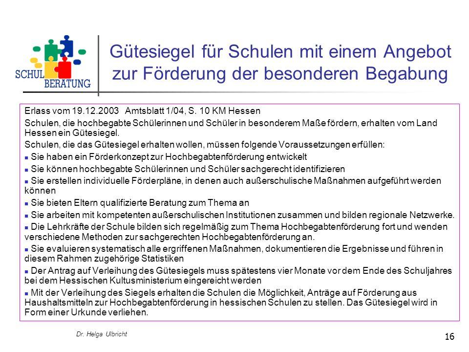 Dr. Helga Ulbricht 16 Gütesiegel für Schulen mit einem Angebot zur Förderung der besonderen Begabung Erlass vom 19.12.2003 Amtsblatt 1/04, S. 10 KM He