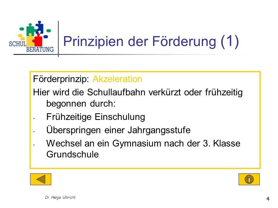 Dr. Helga Ulbricht 4 Prinzipien der Förderung (1) Förderprinzip: Akzeleration Hier wird die Schullaufbahn verkürzt oder frühzeitig begonnen durch: - F