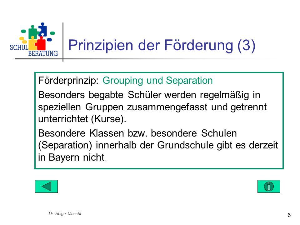 Dr. Helga Ulbricht 6 Prinzipien der Förderung (3) Förderprinzip: Grouping und Separation Besonders begabte Schüler werden regelmäßig in speziellen Gru