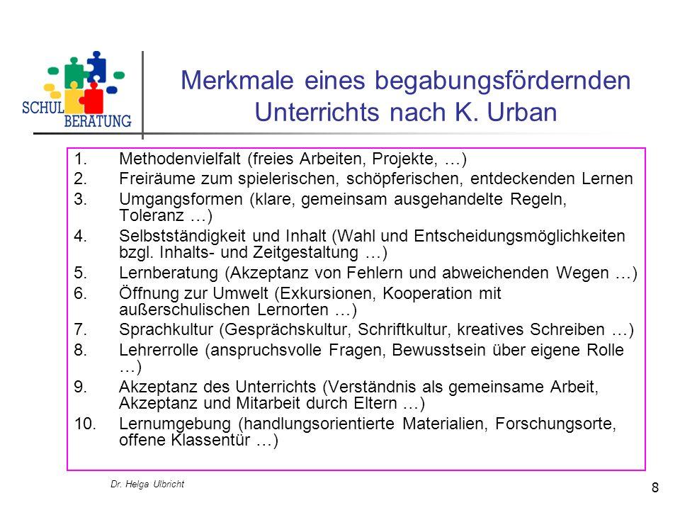 Dr. Helga Ulbricht 8 Merkmale eines begabungsfördernden Unterrichts nach K. Urban 1.Methodenvielfalt (freies Arbeiten, Projekte, …) 2.Freiräume zum sp
