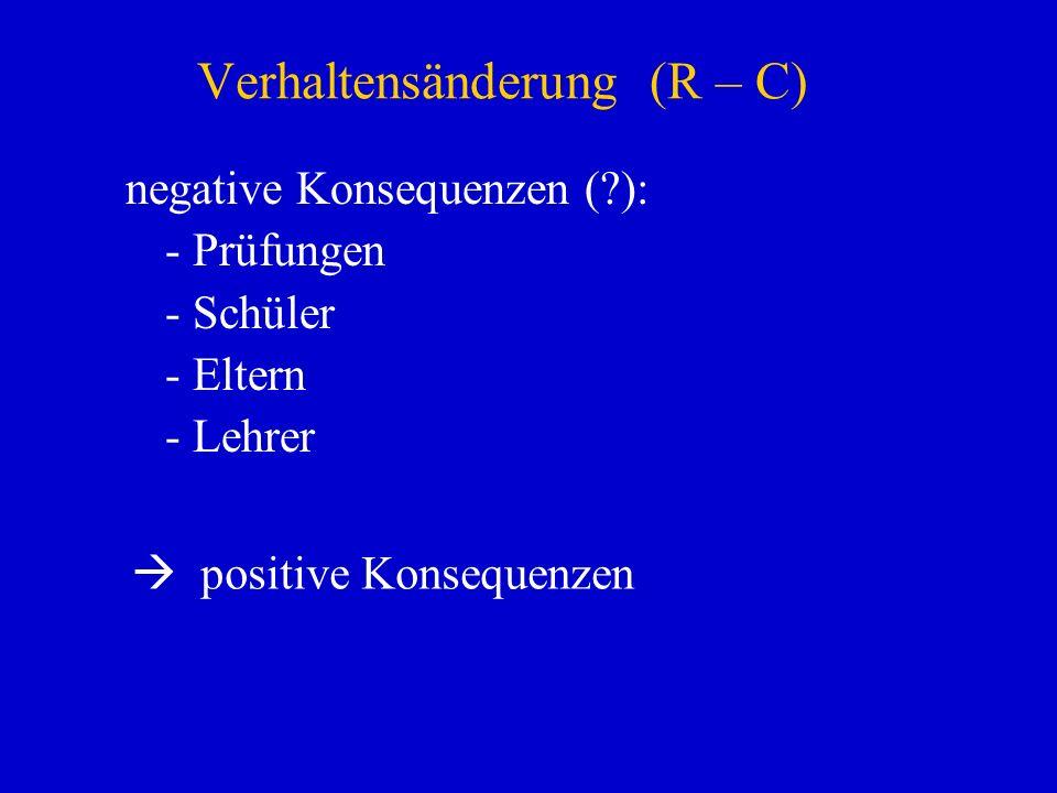 Verhaltensänderung (R – C) negative Konsequenzen (?): - Prüfungen - Schüler - Eltern - Lehrer positive Konsequenzen